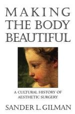 Making the Body Beautiful : A Cultural History of Aesthetic Surgery - Sander L. Gilman