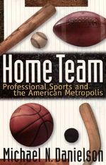 Home Team : Professional Sports and the American Metropolis - Michael N. Danielson