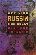 Defining Russia Musically : Historical and Hermeneutical Essays - Richard Taruskin
