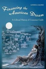 Financing the American Dream : A Cultural History of Consumer Credit - Lendol Calder