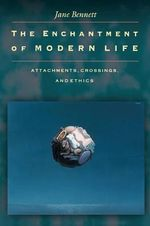 The Enchantment of Modern Life : Attachments, Crossings and Ethics - Jane Bennett