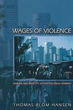 Wages of Violence : Naming and Identity in Postcolonial Bombay - Thomas Blom Hansen