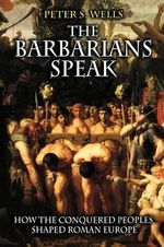 The Barbarians Speak : How the Conquered Peoples Shaped Roman Europe - Peter S. Wells
