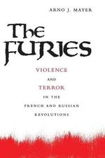 The Furies : Violence and Terror in the French and Russian Revolutions - Arno J. Mayer