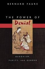 The Power of Denial : Buddhism, Purity and Gender - Bernard Faure
