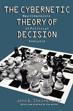 The Cybernetic Theory of Decision : New Dimensions of Political Analysis - John D. Steinbruner