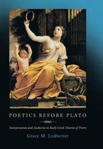 Poetics Before Plato : Interpretation and Authority in Early Greek Theories of Poetry - Grace M Ledbetter