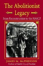 The Abolitionist Legacy : From Reconstruction to the NAACP - James M. McPherson