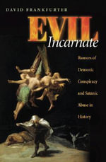 The Evil Incarnate : Constructing Demonic Conspiracy and Ritual Atrocity - David Frankfurter