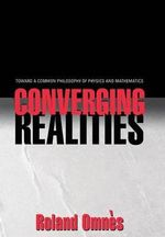 Converging Realities : Toward a Common Philosophy of Physics and Mathematics - Roland Omnes