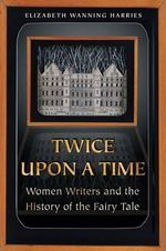 Twice Upon a Time : Women Writers and the History of the Fairy Tale - Elizabeth Wanning Harries
