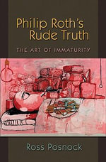 Philip Roth's Rude Truth : The Art of Immaturity - Ross Posnock