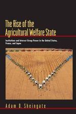 The Rise of the Agricultural Welfare State : Institutions and Interest Group Power in the United States, France, and Japan - Adam D. Sheingate