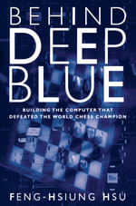 Behind Deep Blue : Building the Computer That Defeated the World Chess Champion - Feng-Hsiung Hsu