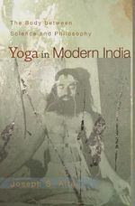 Yoga in Modern India : The Body Between Science and Philosophy - Joseph S. Alter