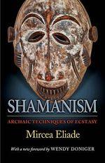 Shamanism : Archaic Techniques of Ecstasy - Mircea Eliade