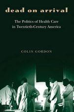 Dead on Arrival : The Politics of Health Care in Twentieth-Century America - Colin Gordon
