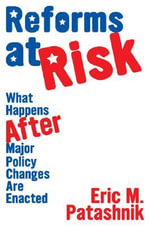Reforms at Risk : What Happens After Major Policy Changes are Enacted - Eric M. Patashnik