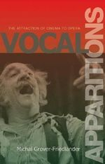 Vocal Apparitions : The Attraction of Cinema to Opera - Michal Grover-Friedlander