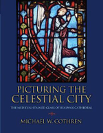 Picturing the Celestial City : The Medieval Stained Glass of Beauvais Cathedral - Michael W. Cothren