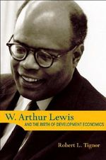 W. Arthur Lewis and the Birth of Development Economics - R.L. Tignor