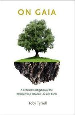 On Gaia : A Critical Investigation of the Relationship Between Life and Earth - Toby Tyrrell