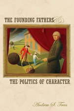 The Founding Fathers and the Politics of Character - Andrew S. Trees