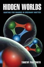 Hidden Worlds : Hunting for Quarks in Ordinary Matter - Timothy Paul Smith