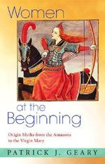 Women at the Beginning : Origin Myths from the Amazons to the Virgin Mary - Patrick J. Geary