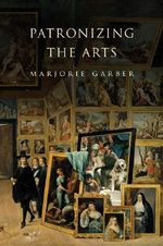 Patronizing the Arts : Economics, Policy, and Practice - Marjorie Garber