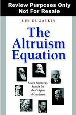 The Altruism Equation : Seven Scientists Search for the Origins of Goodness - Lee Alan Dugatkin