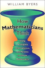 How Mathematicians Think : Using Ambiguity, Contradiction, and Paradox to Create Mathematics - William Byers