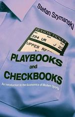 Playbooks and Checkbooks : An Introduction to the Economics of Modern Sports - Stefan Szymanski