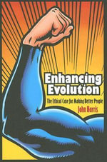 Enhancing Evolution : The Ethical Case for Making Better People - John Harris