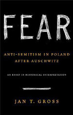 Fear : Anti-Semitism in Poland After Auschwitz, an Essay in Historical Interpretation - Jan T. Gross