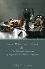 War, Wine, and Taxes : The Political Economy of Anglo-French Trade, 1689-1900 - John V.C. Nye