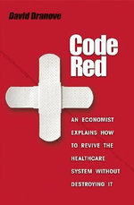 Code Red : An Economist Explains How to Revive the Healthcare System without Destroying it - David Dranove