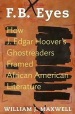F.B. Eyes : How J. Edgar Hoover's Ghostreaders Framed African American Literature - William J. Maxwell