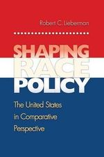 Shaping Race Policy : The United States in Comparative Perspective - Robert C. Lieberman