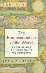 The Europeanization of the World : On the Origins of Human Rights and Democracy - John M. Headley