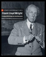The Essential Frank Lloyd Wright : Critical Writings on Architecture - Frank Lloyd Wright