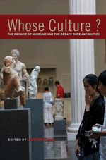 Whose Culture? : The Promise of Museums and the Debate Over Antiquities