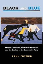 Black and Blue : African Americans, the Labor Movement, and the Decline of the Democratic Party - Paul Frymer