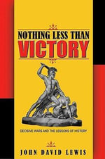 Nothing Less Than Victory : Decisive Wars and the Lessons of History - John David Lewis