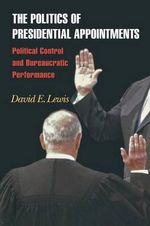 The Politics of Presidential Appointments : Political Control and Bureaucratic Performance - David E. Lewis