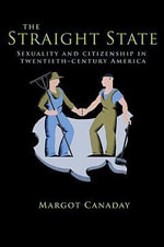 The Straight State : Sexuality and Citizenship in Twentieth-Century America - Margot Canaday