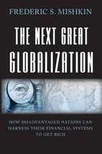 The Next Great Globalization : How Disadvantaged Nations Can Harness Their Financial Systems to Get Rich - Frederic S. Mishkin
