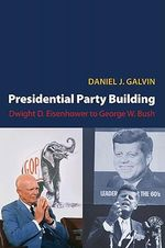 Presidential Party Building : Dwight D. Eisenhower to George W. Bush - Daniel J. Galvin