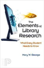 The Elements of Library Research : What Every Student Needs to Know - Mary W. George