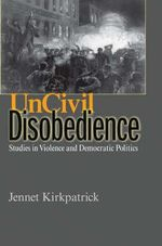 Uncivil Disobedience : Studies in Violence and Democratic Politics - Jennet Kirkpatrick